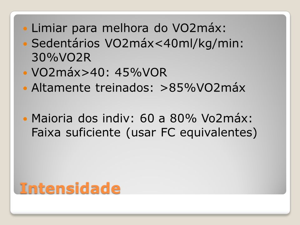 Intensidade Limiar para melhora do VO2máx: Sedentários VO2máx<40ml/kg/min: 30%VO2R VO2máx>40: 45%VOR Altamente treinados: >85%VO2máx Maioria dos indiv: 60 a 80% Vo2máx: Faixa suficiente (usar FC equivalentes)