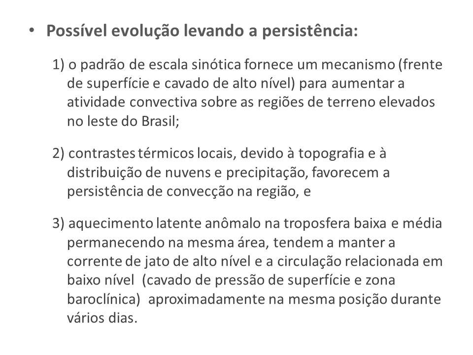 Possível evolução levando a persistência: 1) o padrão de escala sinótica fornece um mecanismo (frente de superfície e cavado de alto nível) para aumentar a atividade convectiva sobre as regiões de terreno elevados no leste do Brasil; 2) contrastes térmicos locais, devido à topografia e à distribuição de nuvens e precipitação, favorecem a persistência de convecção na região, e 3) aquecimento latente anômalo na troposfera baixa e média permanecendo na mesma área, tendem a manter a corrente de jato de alto nível e a circulação relacionada em baixo nível (cavado de pressão de superfície e zona baroclínica) aproximadamente na mesma posição durante vários dias.