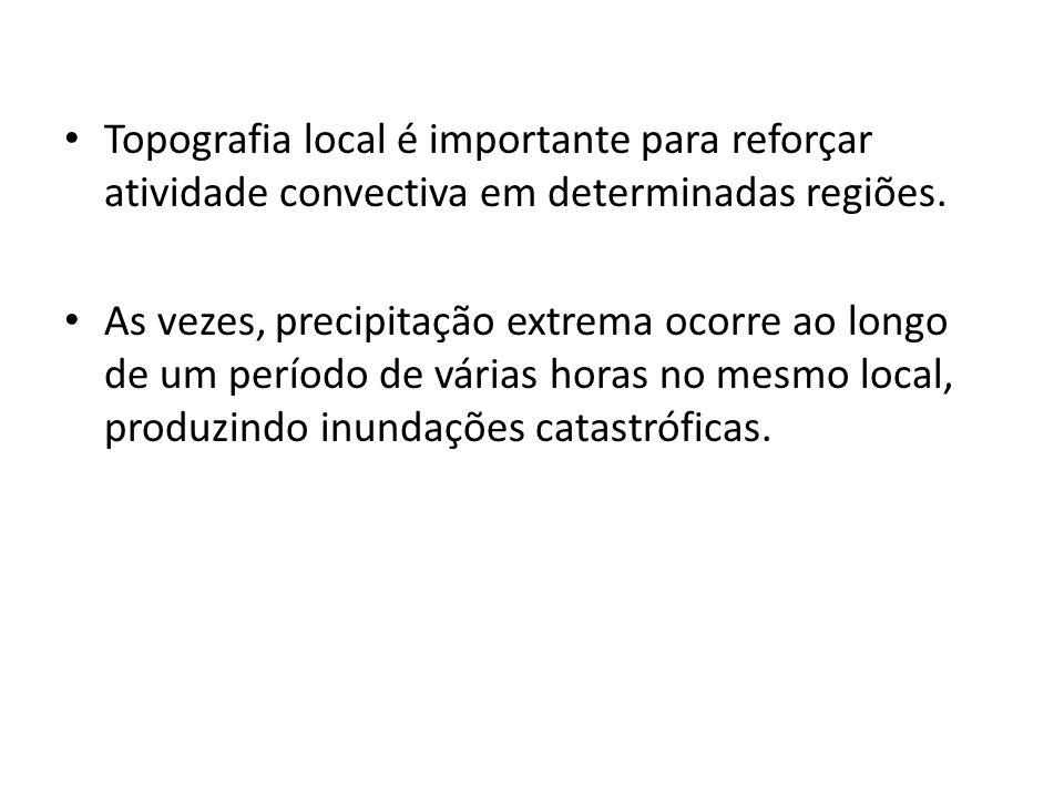Topografia local é importante para reforçar atividade convectiva em determinadas regiões. As vezes, precipitação extrema ocorre ao longo de um período