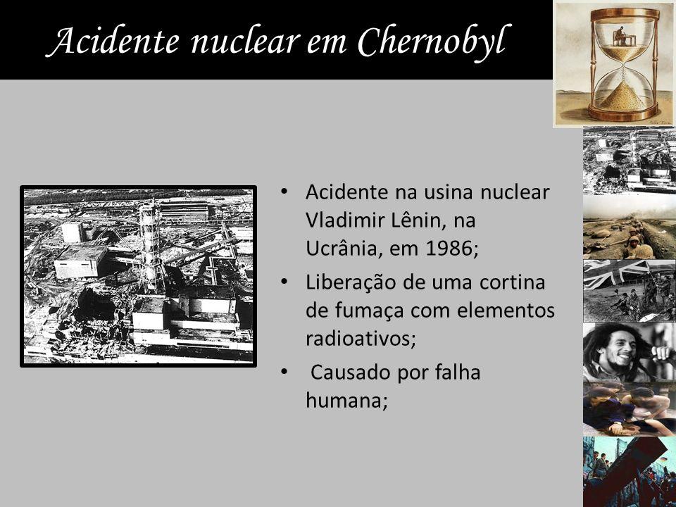 Acidente nuclear em Chernobyl Acidente na usina nuclear Vladimir Lênin, na Ucrânia, em 1986; Liberação de uma cortina de fumaça com elementos radioativos; Causado por falha humana;