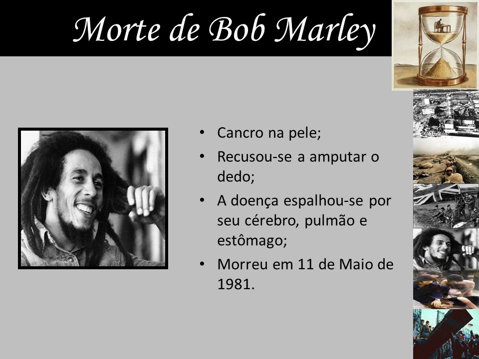 Morte de Bob Marley Cancro na pele; Recusou-se a amputar o dedo; A doença espalhou-se por seu cérebro, pulmão e estômago; Morreu em 11 de Maio de 1981.