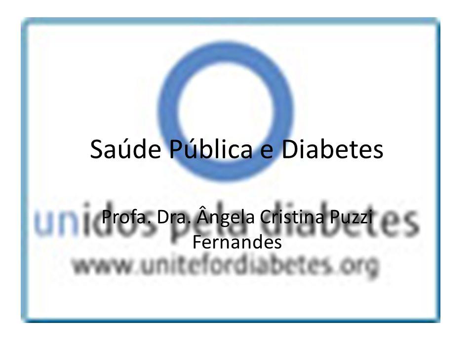 Saúde Pública e Diabetes Profa. Dra. Ângela Cristina Puzzi Fernandes