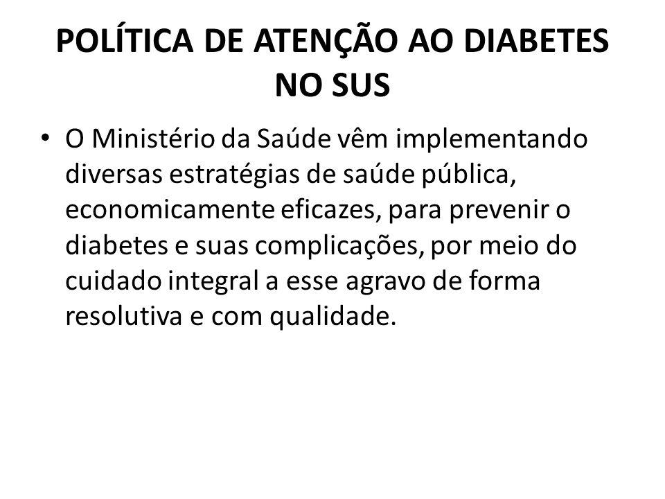 POLÍTICA DE ATENÇÃO AO DIABETES NO SUS O Ministério da Saúde vêm implementando diversas estratégias de saúde pública, economicamente eficazes, para pr