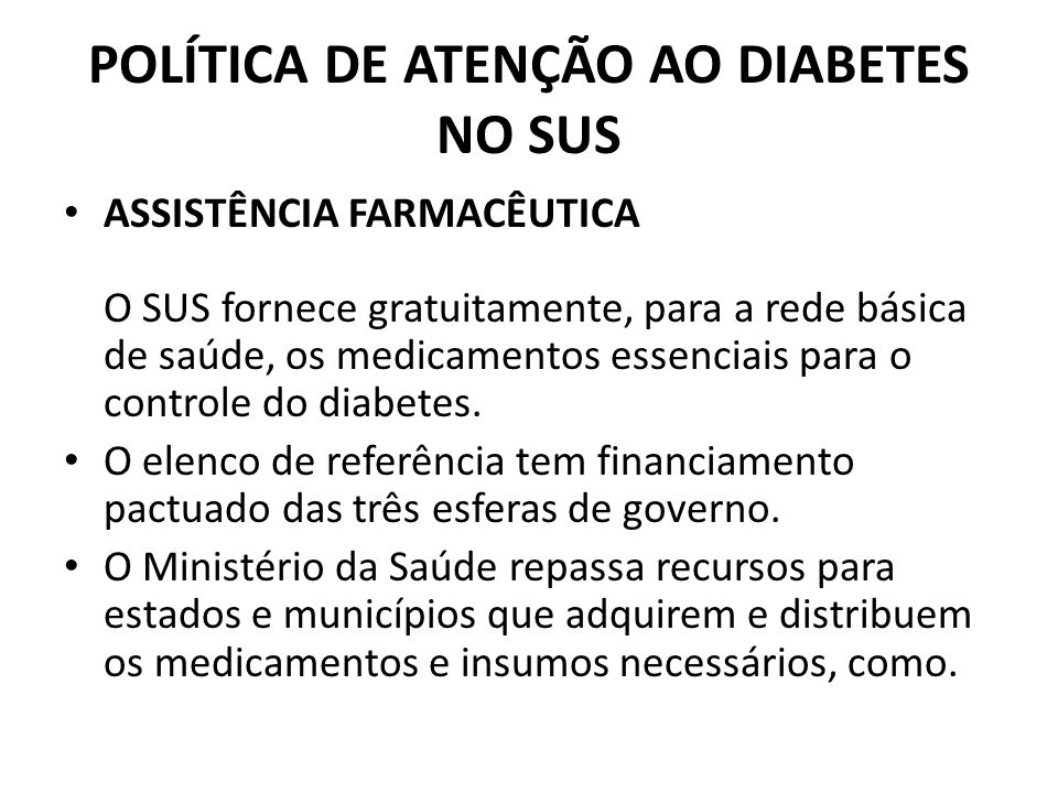 POLÍTICA DE ATENÇÃO AO DIABETES NO SUS ASSISTÊNCIA FARMACÊUTICA O SUS fornece gratuitamente, para a rede básica de saúde, os medicamentos essenciais p
