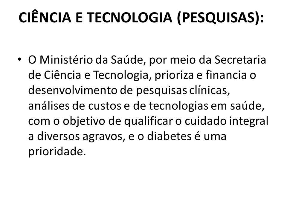 CIÊNCIA E TECNOLOGIA (PESQUISAS): O Ministério da Saúde, por meio da Secretaria de Ciência e Tecnologia, prioriza e financia o desenvolvimento de pesq