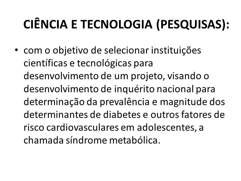 CIÊNCIA E TECNOLOGIA (PESQUISAS): com o objetivo de selecionar instituições científicas e tecnológicas para desenvolvimento de um projeto, visando o d
