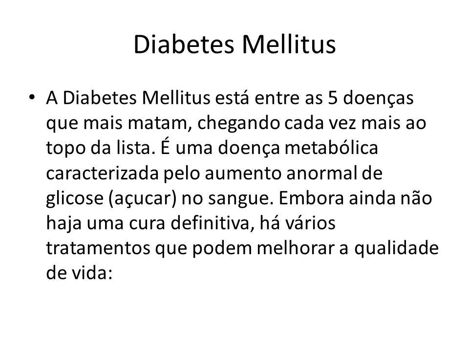Diabetes Mellitus A Diabetes Mellitus está entre as 5 doenças que mais matam, chegando cada vez mais ao topo da lista. É uma doença metabólica caracte