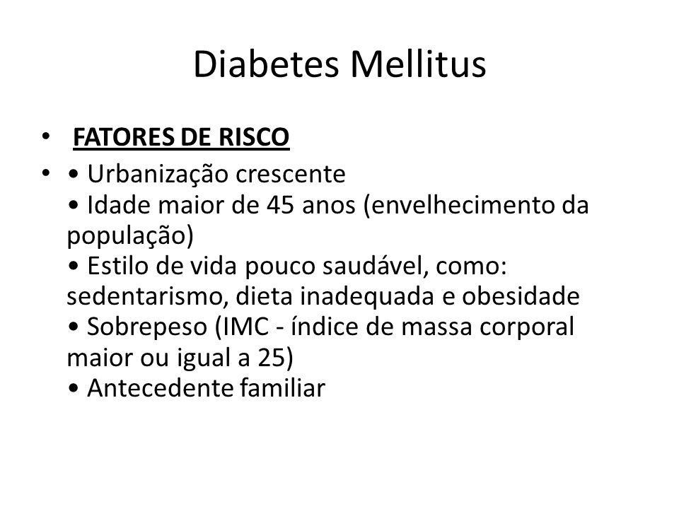Diabetes Mellitus FATORES DE RISCO Urbanização crescente Idade maior de 45 anos (envelhecimento da população) Estilo de vida pouco saudável, como: sed