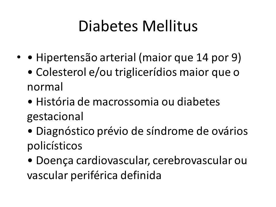 Diabetes Mellitus Hipertensão arterial (maior que 14 por 9) Colesterol e/ou triglicerídios maior que o normal História de macrossomia ou diabetes gest