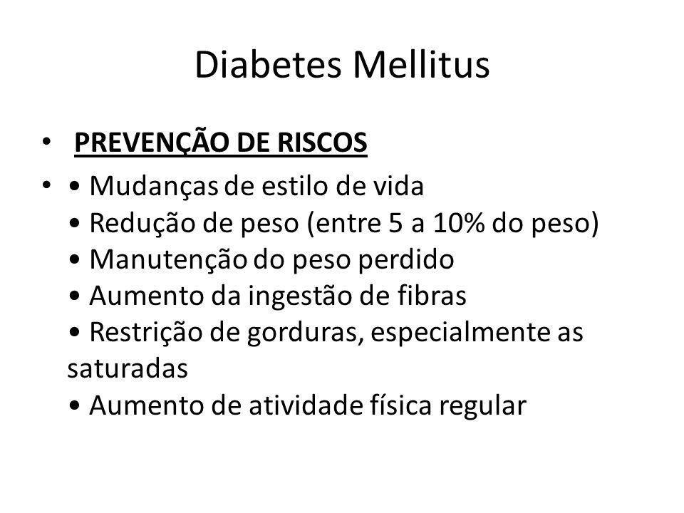 Diabetes Mellitus PREVENÇÃO DE RISCOS Mudanças de estilo de vida Redução de peso (entre 5 a 10% do peso) Manutenção do peso perdido Aumento da ingestã