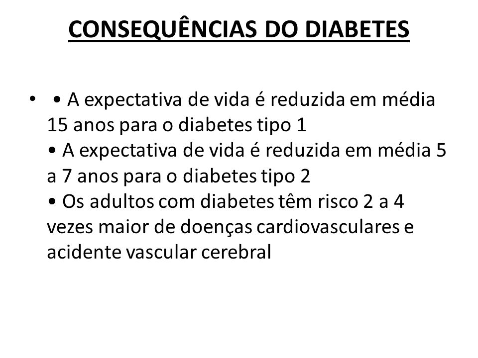 CONSEQUÊNCIAS DO DIABETES A expectativa de vida é reduzida em média 15 anos para o diabetes tipo 1 A expectativa de vida é reduzida em média 5 a 7 ano