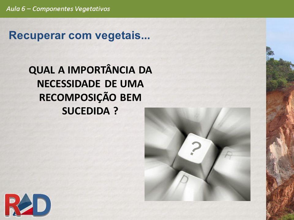 QUAL A IMPORTÂNCIA DA NECESSIDADE DE UMA RECOMPOSIÇÃO BEM SUCEDIDA ? Aula 6 – Componentes Vegetativos Recuperar com vegetais...