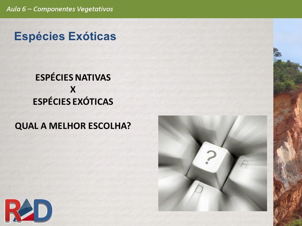 ESPÉCIES NATIVAS X ESPÉCIES EXÓTICAS QUAL A MELHOR ESCOLHA? Aula 6 – Componentes Vegetativos Espécies Exóticas