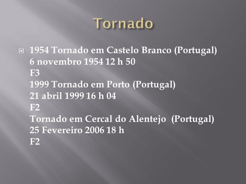 1954 Tornado em Castelo Branco (Portugal) 6 novembro 1954 12 h 50 F3 1999 Tornado em Porto (Portugal) 21 abril 1999 16 h 04 F2 Tornado em Cercal do Alentejo (Portugal) 25 Fevereiro 2006 18 h F2