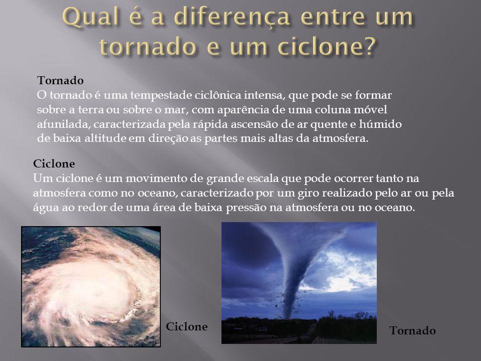 Tornado O tornado é uma tempestade ciclônica intensa, que pode se formar sobre a terra ou sobre o mar, com aparência de uma coluna móvel afunilada, caracterizada pela rápida ascensão de ar quente e húmido de baixa altitude em direção as partes mais altas da atmosfera.