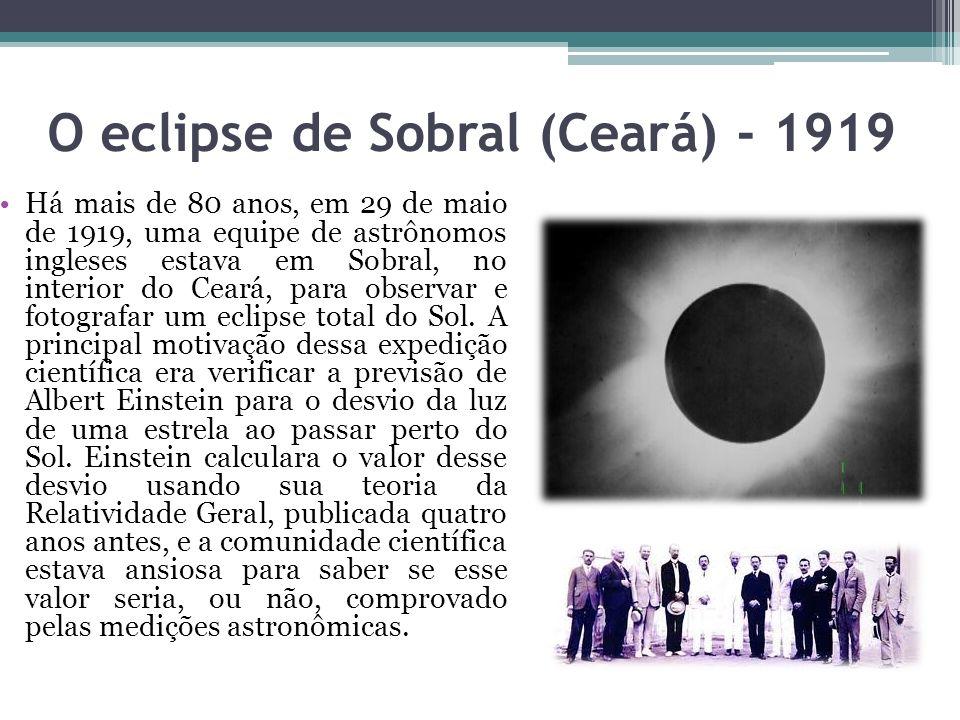 O eclipse de Sobral (Ceará) - 1919 Há mais de 80 anos, em 29 de maio de 1919, uma equipe de astrônomos ingleses estava em Sobral, no interior do Ceará, para observar e fotografar um eclipse total do Sol.