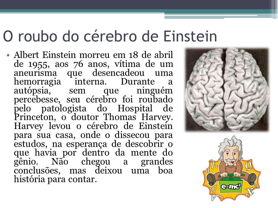 O roubo do cérebro de Einstein Albert Einstein morreu em 18 de abril de 1955, aos 76 anos, vítima de um aneurisma que desencadeou uma hemorragia inter