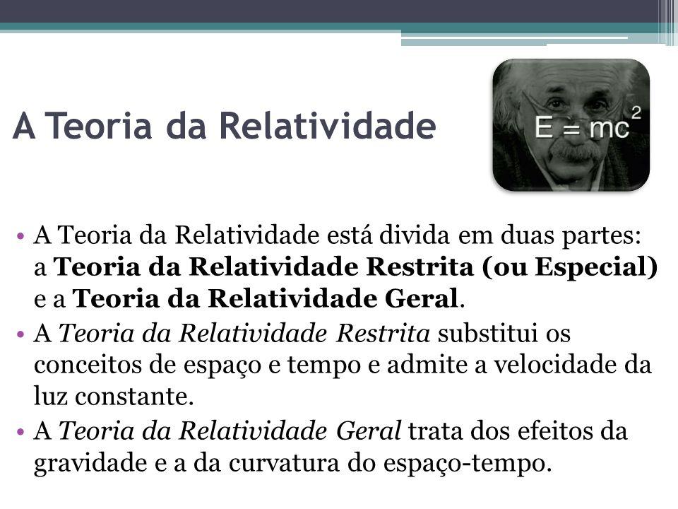 A Teoria da Relatividade A Teoria da Relatividade está divida em duas partes: a Teoria da Relatividade Restrita (ou Especial) e a Teoria da Relativida
