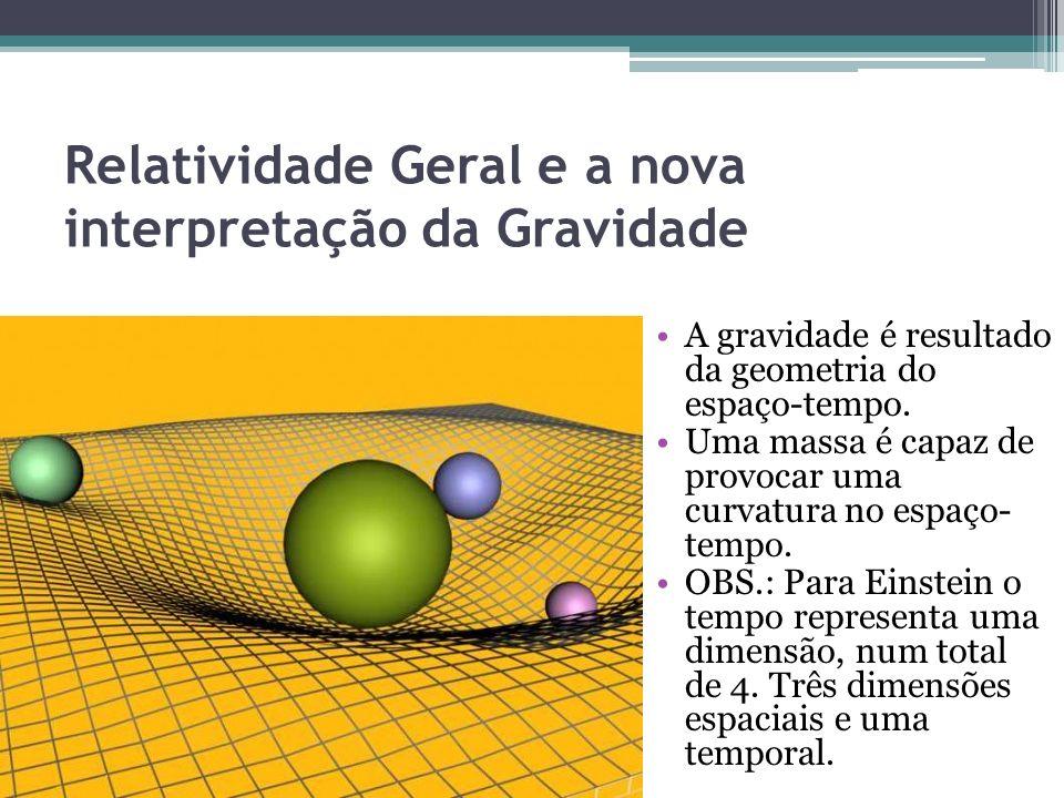 Relatividade Geral e a nova interpretação da Gravidade A gravidade é resultado da geometria do espaço-tempo. Uma massa é capaz de provocar uma curvatu