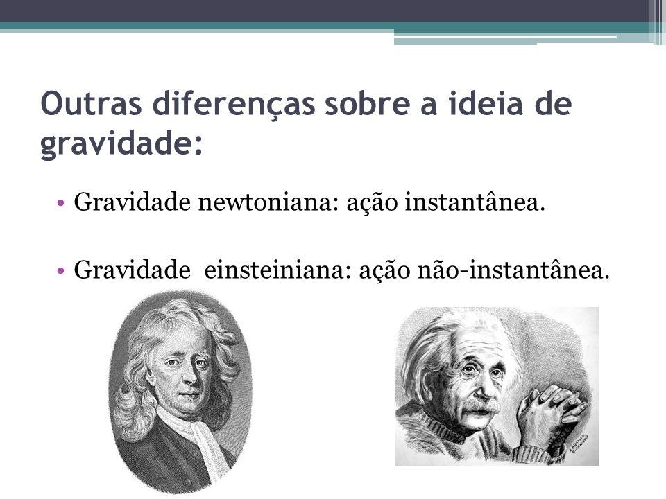 Outras diferenças sobre a ideia de gravidade: Gravidade newtoniana: ação instantânea. Gravidade einsteiniana: ação não-instantânea.