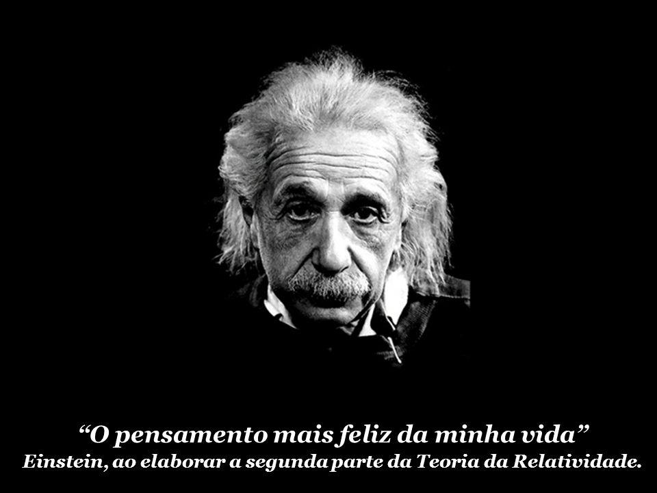 O pensamento mais feliz da minha vida Einstein, ao elaborar a segunda parte da Teoria da Relatividade.