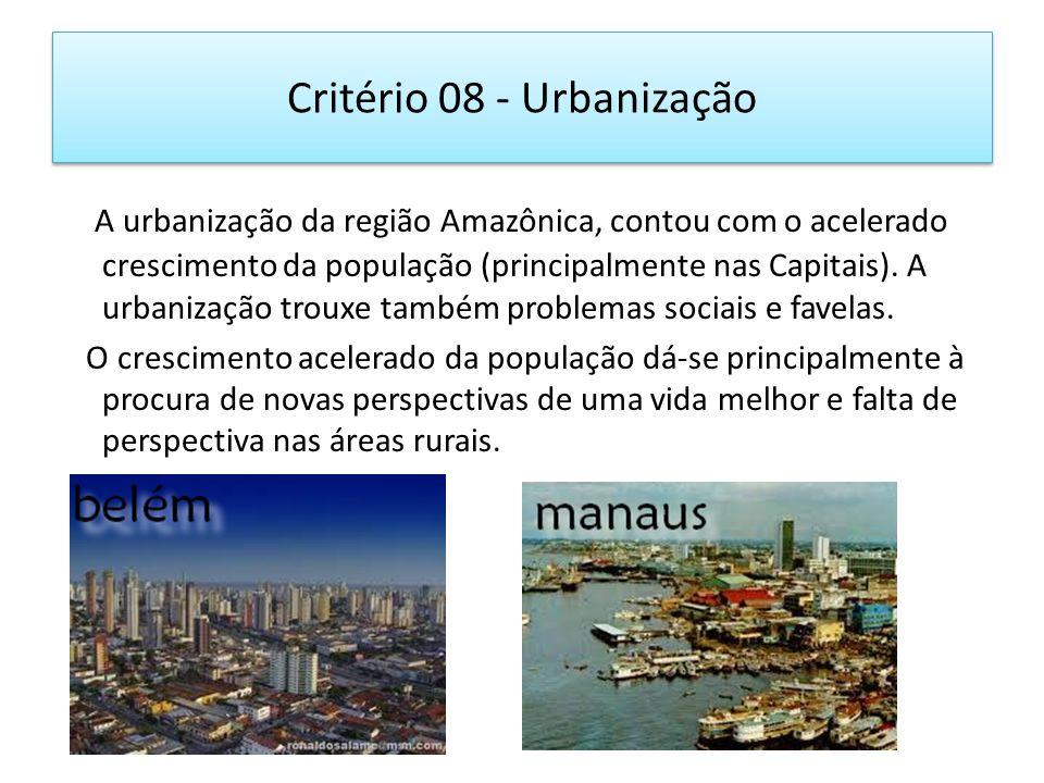 Critério 08 - Urbanização A urbanização da região Amazônica, contou com o acelerado crescimento da população (principalmente nas Capitais). A urbaniza