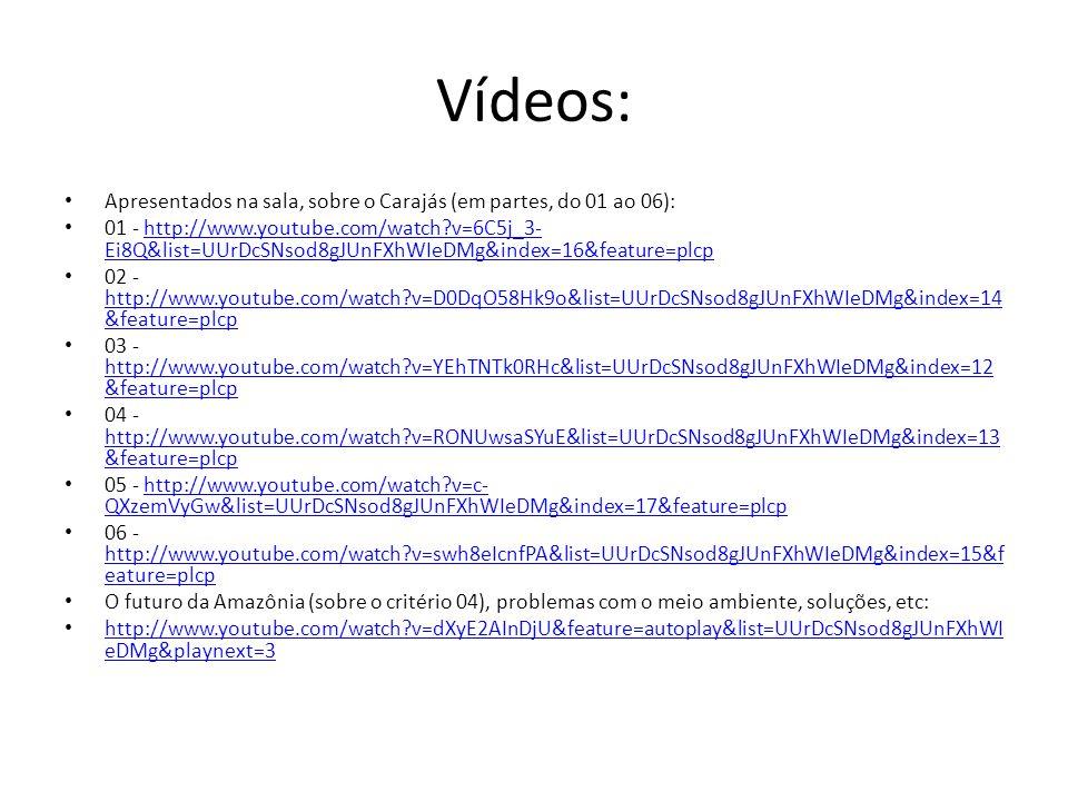 Vídeos: Apresentados na sala, sobre o Carajás (em partes, do 01 ao 06): 01 - http://www.youtube.com/watch?v=6C5j_3- Ei8Q&list=UUrDcSNsod8gJUnFXhWIeDMg&index=16&feature=plcphttp://www.youtube.com/watch?v=6C5j_3- Ei8Q&list=UUrDcSNsod8gJUnFXhWIeDMg&index=16&feature=plcp 02 - http://www.youtube.com/watch?v=D0DqO58Hk9o&list=UUrDcSNsod8gJUnFXhWIeDMg&index=14 &feature=plcp http://www.youtube.com/watch?v=D0DqO58Hk9o&list=UUrDcSNsod8gJUnFXhWIeDMg&index=14 &feature=plcp 03 - http://www.youtube.com/watch?v=YEhTNTk0RHc&list=UUrDcSNsod8gJUnFXhWIeDMg&index=12 &feature=plcp http://www.youtube.com/watch?v=YEhTNTk0RHc&list=UUrDcSNsod8gJUnFXhWIeDMg&index=12 &feature=plcp 04 - http://www.youtube.com/watch?v=RONUwsaSYuE&list=UUrDcSNsod8gJUnFXhWIeDMg&index=13 &feature=plcp http://www.youtube.com/watch?v=RONUwsaSYuE&list=UUrDcSNsod8gJUnFXhWIeDMg&index=13 &feature=plcp 05 - http://www.youtube.com/watch?v=c- QXzemVyGw&list=UUrDcSNsod8gJUnFXhWIeDMg&index=17&feature=plcphttp://www.youtube.com/watch?v=c- QXzemVyGw&list=UUrDcSNsod8gJUnFXhWIeDMg&index=17&feature=plcp 06 - http://www.youtube.com/watch?v=swh8eIcnfPA&list=UUrDcSNsod8gJUnFXhWIeDMg&index=15&f eature=plcp http://www.youtube.com/watch?v=swh8eIcnfPA&list=UUrDcSNsod8gJUnFXhWIeDMg&index=15&f eature=plcp O futuro da Amazônia (sobre o critério 04), problemas com o meio ambiente, soluções, etc: http://www.youtube.com/watch?v=dXyE2AInDjU&feature=autoplay&list=UUrDcSNsod8gJUnFXhWI eDMg&playnext=3 http://www.youtube.com/watch?v=dXyE2AInDjU&feature=autoplay&list=UUrDcSNsod8gJUnFXhWI eDMg&playnext=3