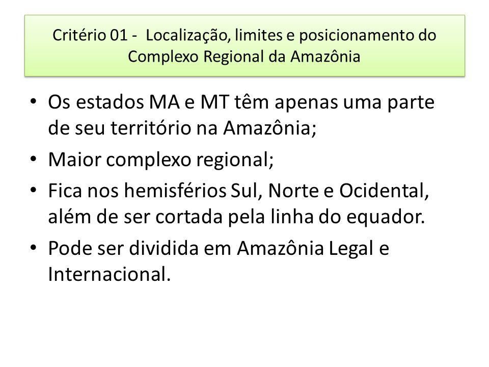Critério 01 - Localização, limites e posicionamento do Complexo Regional da Amazônia Os estados MA e MT têm apenas uma parte de seu território na Amazônia; Maior complexo regional; Fica nos hemisférios Sul, Norte e Ocidental, além de ser cortada pela linha do equador.