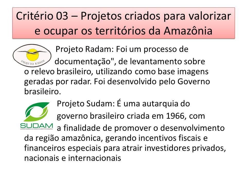 Critério 03 – Projetos criados para valorizar e ocupar os territórios da Amazônia Projeto Radam: Foi um processo de documentação , de levantamento sobre o relevo brasileiro, utilizando como base imagens geradas por radar.