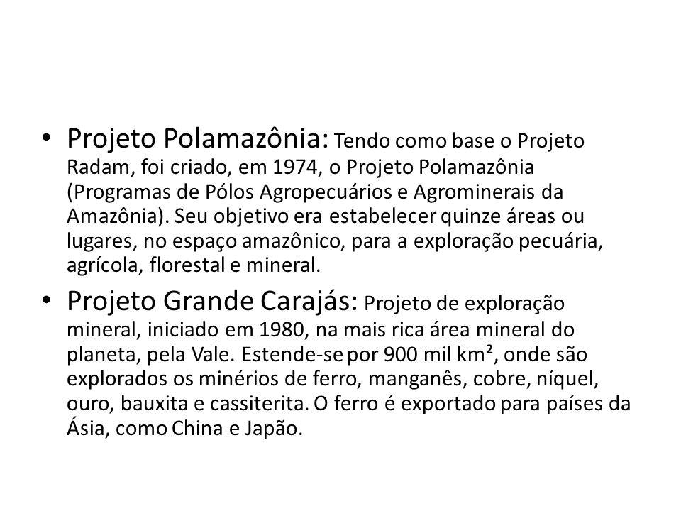 Projeto Polamazônia: Tendo como base o Projeto Radam, foi criado, em 1974, o Projeto Polamazônia (Programas de Pólos Agropecuários e Agrominerais da A
