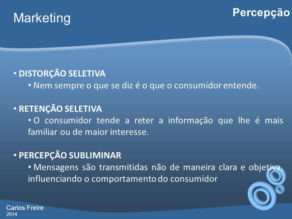 Carlos Freire 2014 Marketing Percepção DISTORÇÃO SELETIVA Nem sempre o que se diz é o que o consumidor entende. RETENÇÃO SELETIVA O consumidor tende a