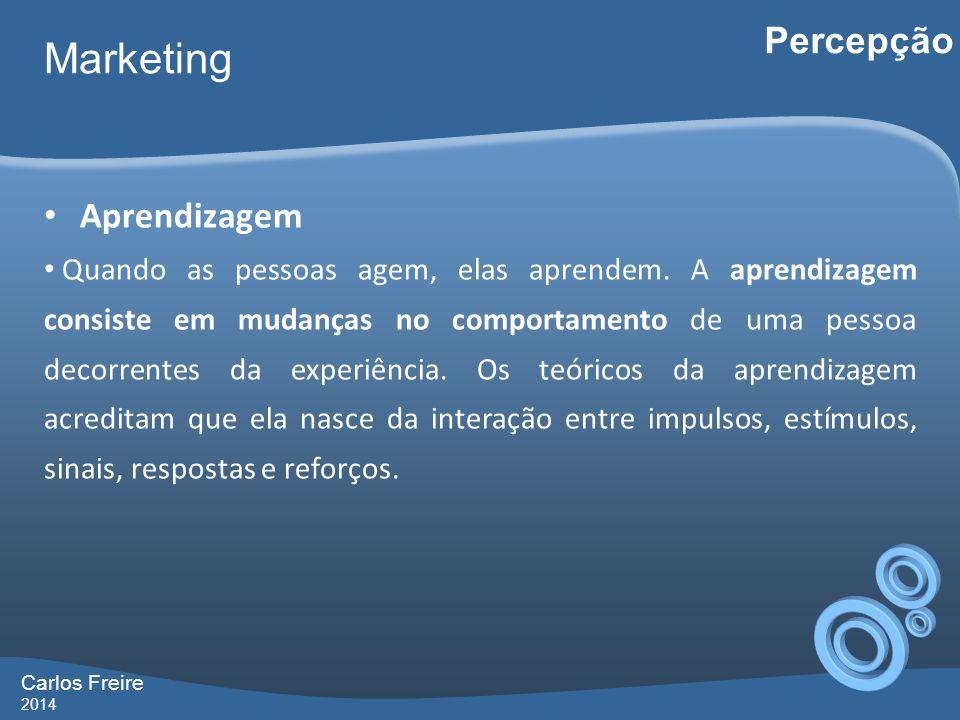Carlos Freire 2014 Marketing Percepção Aprendizagem Quando as pessoas agem, elas aprendem. A aprendizagem consiste em mudanças no comportamento de uma
