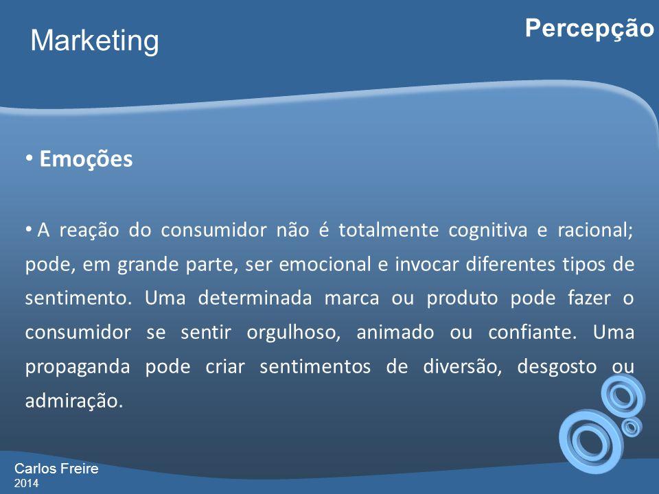 Carlos Freire 2014 Marketing Percepção Emoções A reação do consumidor não é totalmente cognitiva e racional; pode, em grande parte, ser emocional e in
