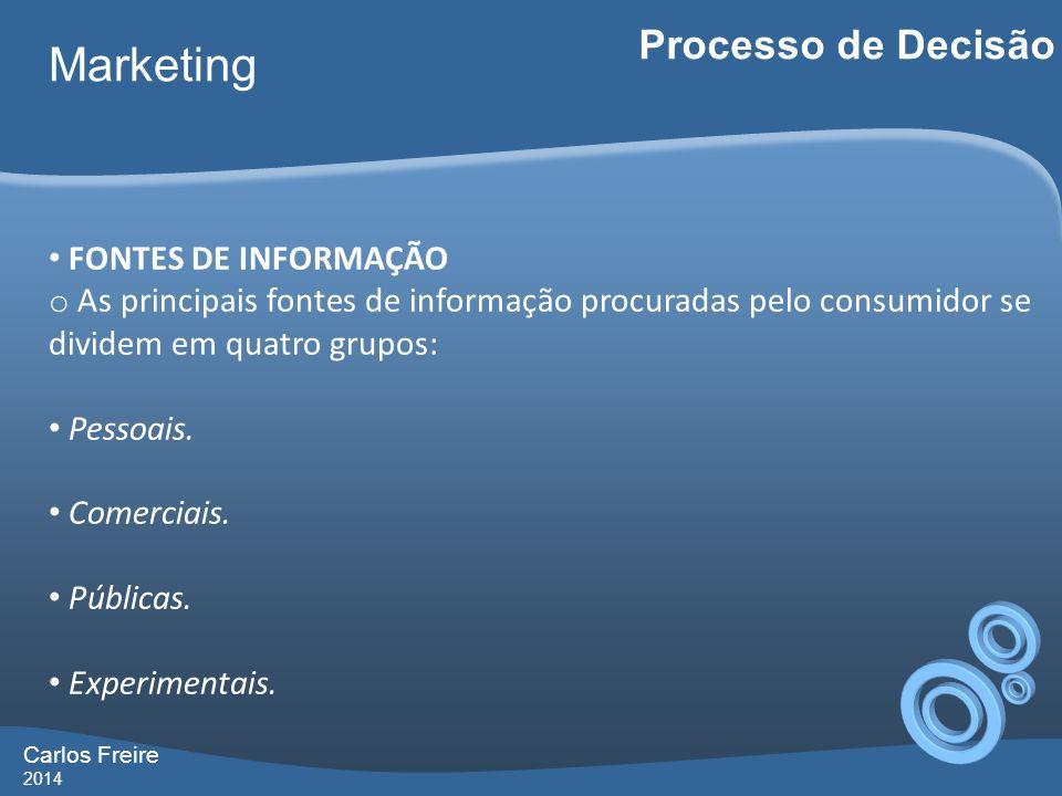 Carlos Freire 2014 Marketing Processo de Decisão FONTES DE INFORMAÇÃO o As principais fontes de informação procuradas pelo consumidor se dividem em qu