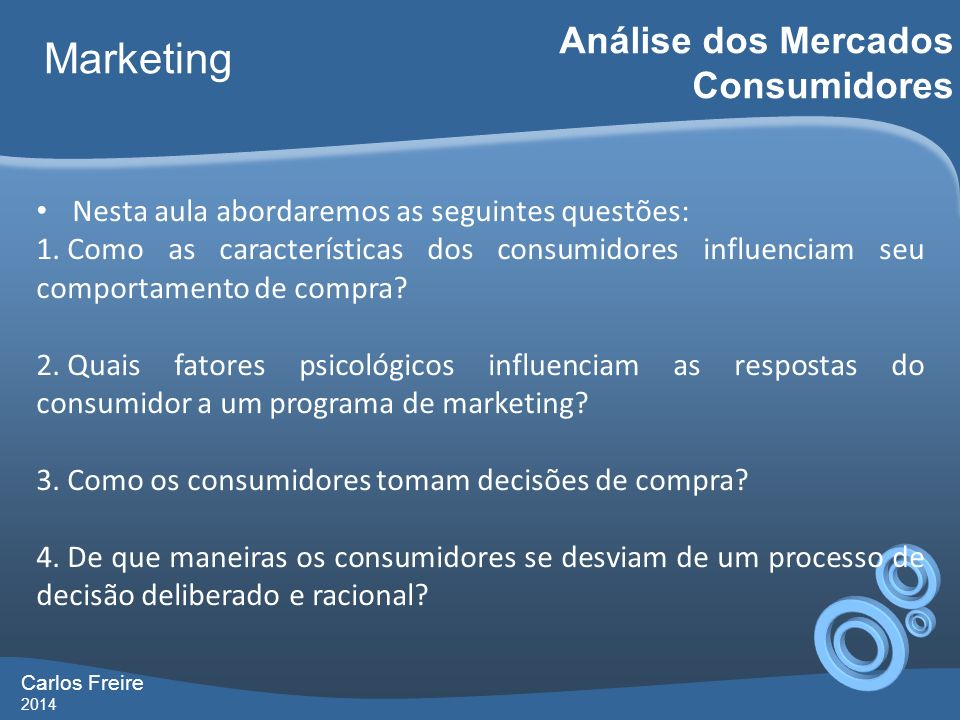 Carlos Freire 2014 Marketing Análise dos Mercados Consumidores Nesta aula abordaremos as seguintes questões: 1. Como as características dos consumidor