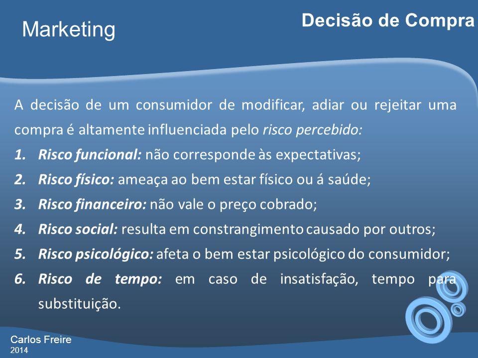 Carlos Freire 2014 Marketing Decisão de Compra A decisão de um consumidor de modificar, adiar ou rejeitar uma compra é altamente influenciada pelo ris