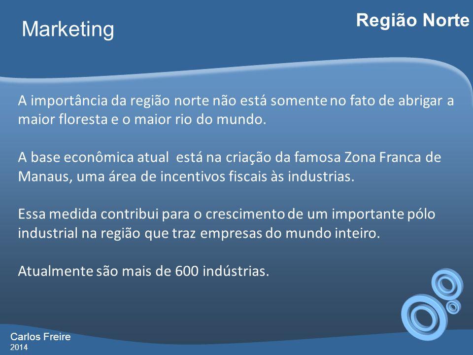 Carlos Freire 2014 Marketing Região Norte A importância da região norte não está somente no fato de abrigar a maior floresta e o maior rio do mund