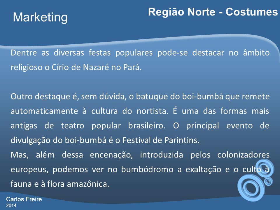 Carlos Freire 2014 Marketing Região Norte - Costumes Dentre as diversas festas populares pode-se destacar no âmbito religioso o Círio de Nazaré no Pará.