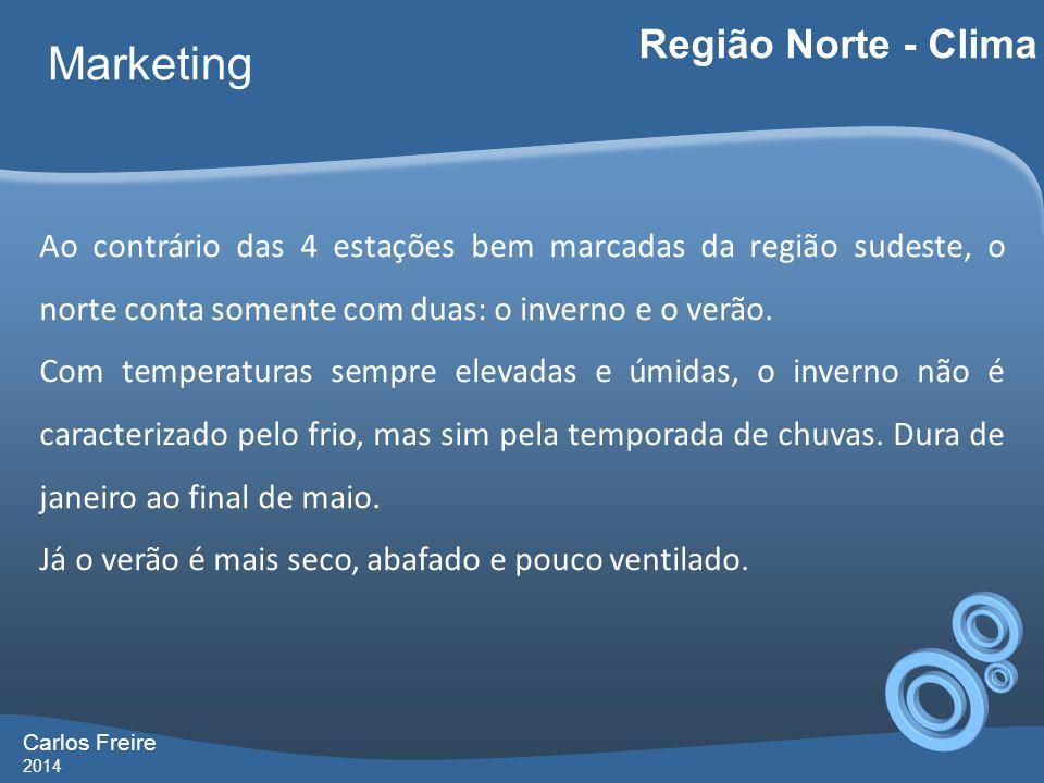 Carlos Freire 2014 Marketing Região Norte - Clima Ao contrário das 4 estações bem marcadas da região sudeste, o norte conta somente com duas: o in