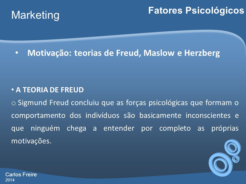 Carlos Freire 2014 Marketing Fatores Psicológicos Motivação: teorias de Freud, Maslow e Herzberg A TEORIA DE MASLOW o Abraham Maslow queria explicar por que os indivíduos são motivados por determinadas necessidades em determinados momentos.