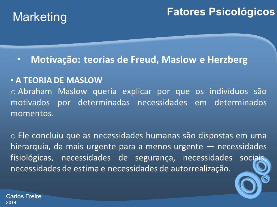 Carlos Freire 2014 Marketing Fatores Psicológicos Motivação: teorias de Freud, Maslow e Herzberg A TEORIA DE MASLOW o Abraham Maslow queria explicar p