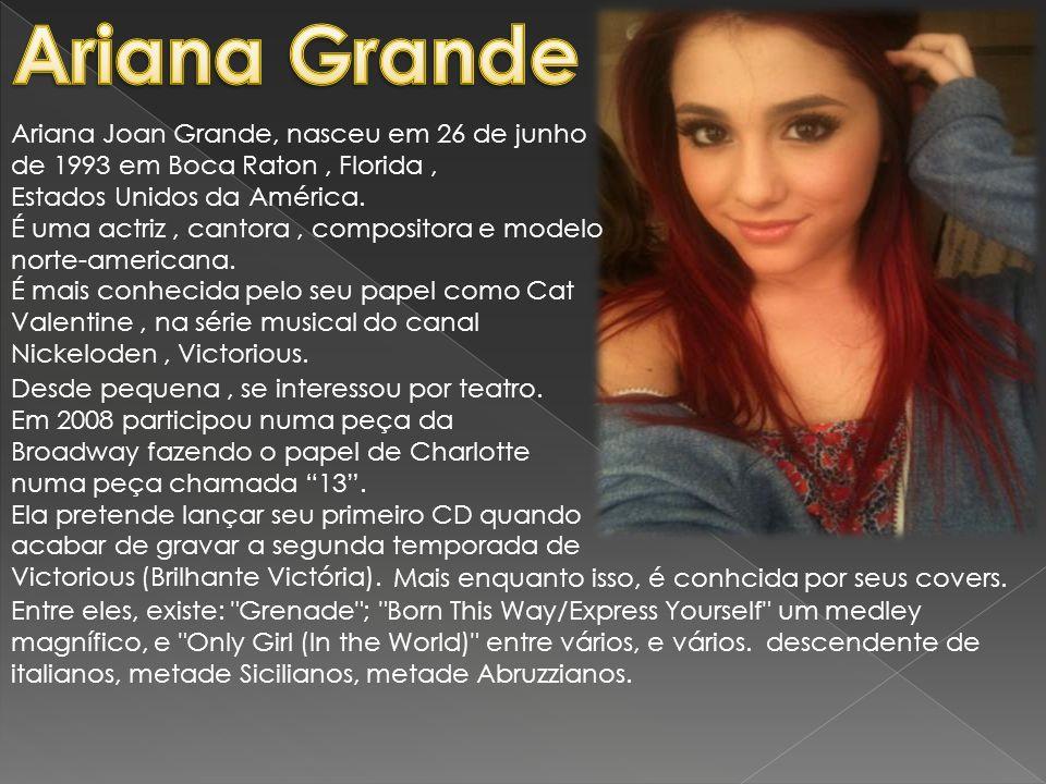 Ariana Joan Grande, nasceu em 26 de junho de 1993 em Boca Raton, Florida, Estados Unidos da América. É uma actriz, cantora, compositora e modelo norte