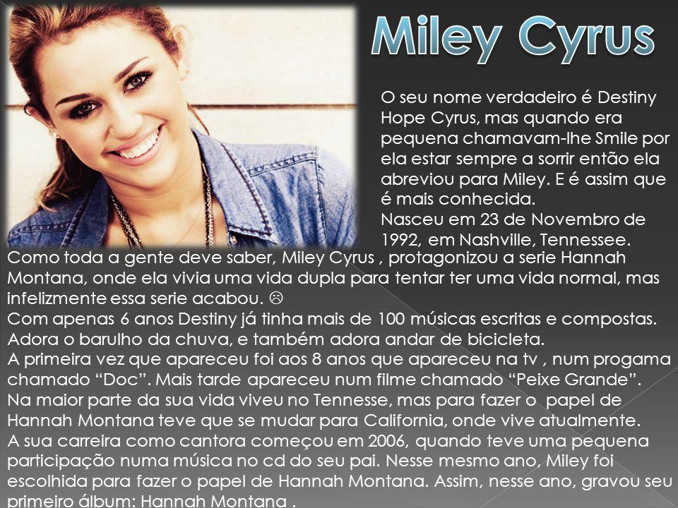 O seu nome verdadeiro é Destiny Hope Cyrus, mas quando era pequena chamavam-lhe Smile por ela estar sempre a sorrir então ela abreviou para Miley. E é