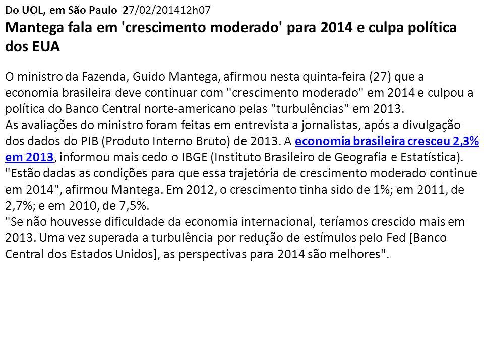 Do UOL, em São Paulo 27/02/201412h07 Mantega fala em crescimento moderado para 2014 e culpa política dos EUA O ministro da Fazenda, Guido Mantega, afirmou nesta quinta-feira (27) que a economia brasileira deve continuar com crescimento moderado em 2014 e culpou a política do Banco Central norte-americano pelas turbulências em 2013.