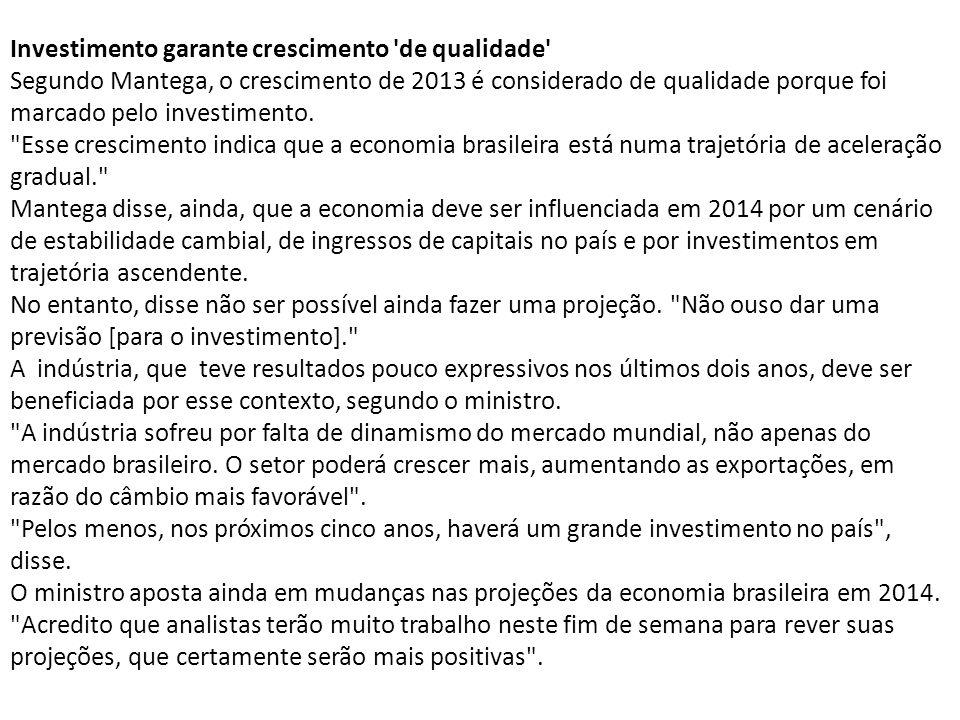 Investimento garante crescimento de qualidade Segundo Mantega, o crescimento de 2013 é considerado de qualidade porque foi marcado pelo investimento.