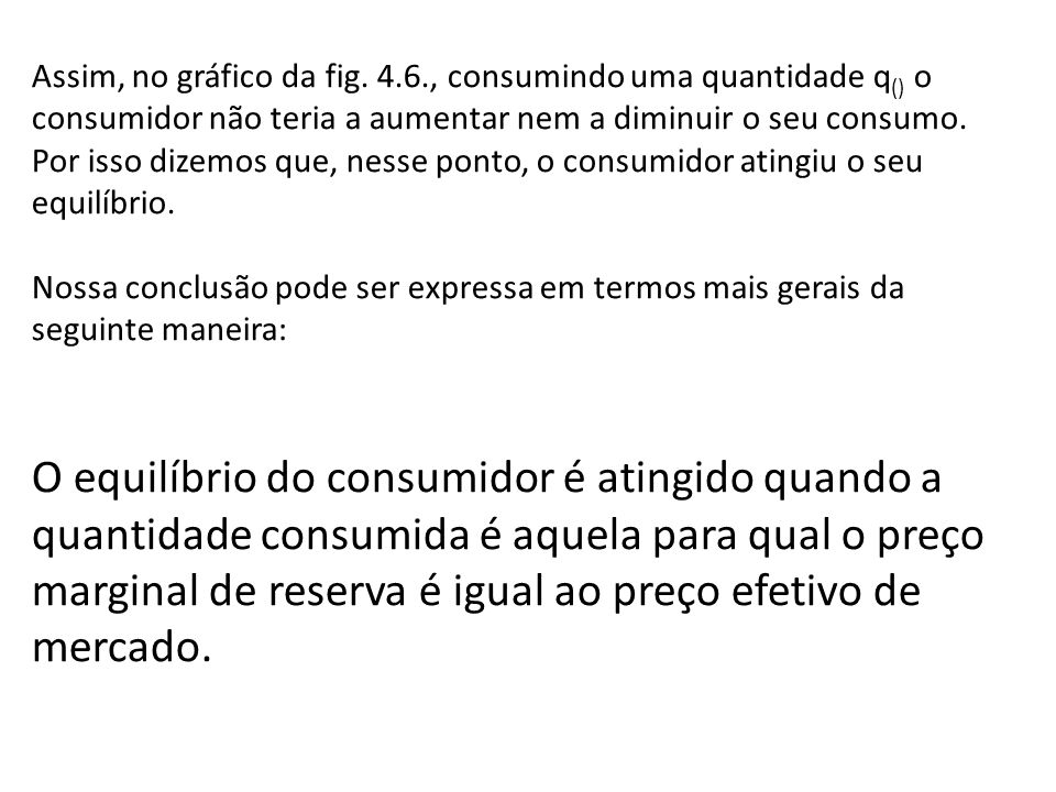 Assim, no gráfico da fig. 4.6., consumindo uma quantidade q () o consumidor não teria a aumentar nem a diminuir o seu consumo. Por isso dizemos que, n