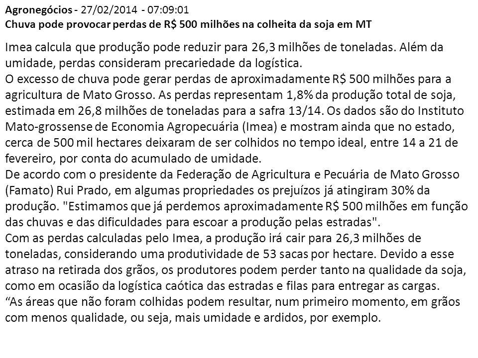 Agronegócios - 27/02/2014 - 07:09:01 Chuva pode provocar perdas de R$ 500 milhões na colheita da soja em MT Imea calcula que produção pode reduzir para 26,3 milhões de toneladas.