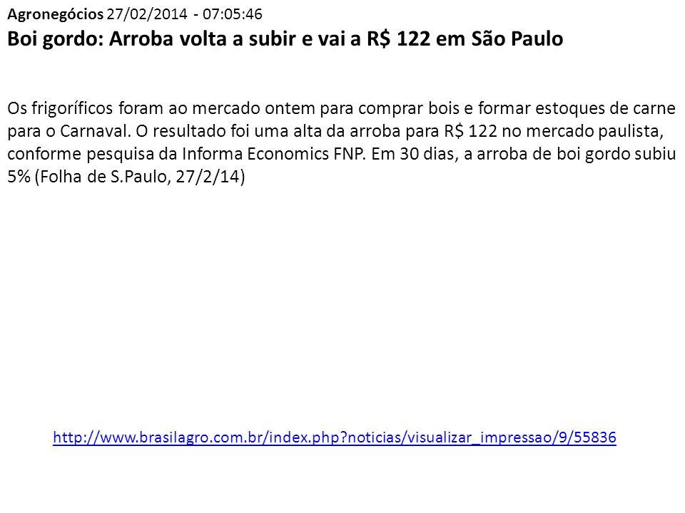 Agronegócios 27/02/2014 - 07:05:46 Boi gordo: Arroba volta a subir e vai a R$ 122 em São Paulo Os frigoríficos foram ao mercado ontem para comprar bois e formar estoques de carne para o Carnaval.