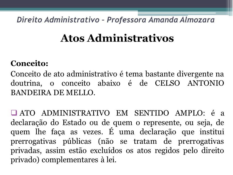 Direito Administrativo – Professora Amanda Almozara Atos Administrativos Conceito: Conceito de ato administrativo é tema bastante divergente na doutri