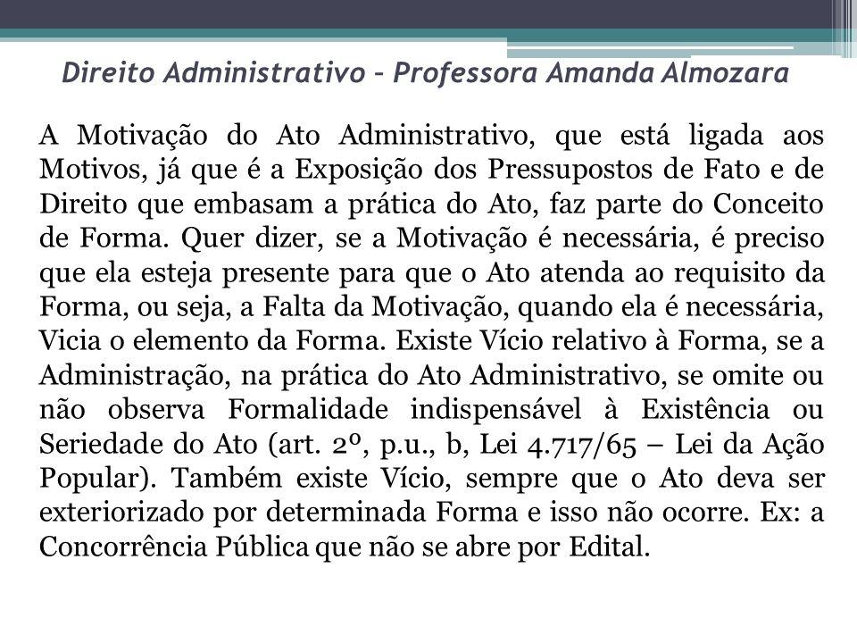 Direito Administrativo – Professora Amanda Almozara A Motivação do Ato Administrativo, que está ligada aos Motivos, já que é a Exposição dos Pressupos